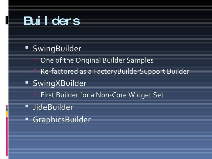 Builders <ul><li>SwingBuilder </li></ul><ul><ul><li>One of the Original Builder Samples </li></ul></ul><ul><ul><li>Re-fact...