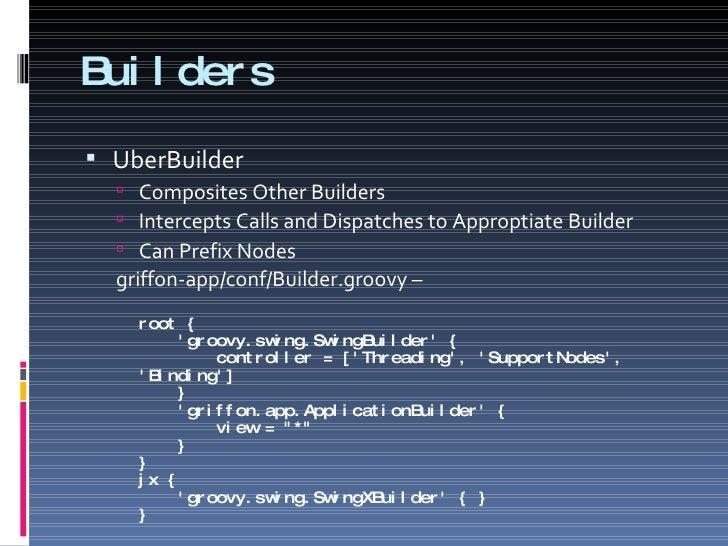 Builders <ul><li>UberBuilder </li></ul><ul><ul><li>Composites Other Builders </li></ul></ul><ul><ul><li>Intercepts Calls a...