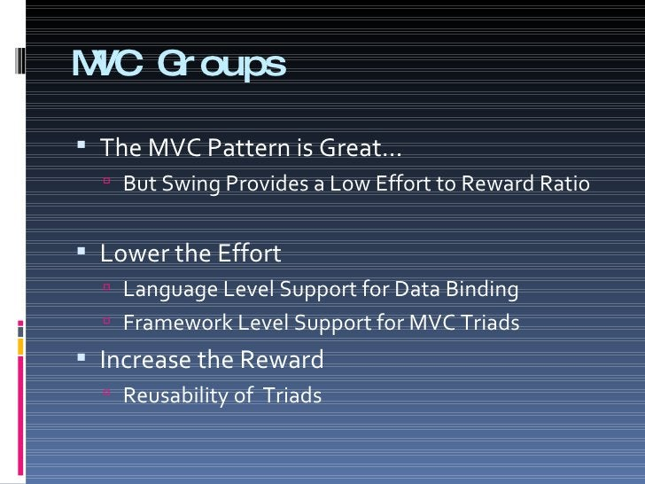 MVC Groups <ul><li>The MVC Pattern is Great… </li></ul><ul><ul><li>But Swing Provides a Low Effort to Reward Ratio </li></...