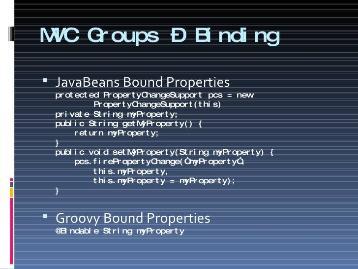 MVC Groups – Binding <ul><li>JavaBeans Bound Properties protected PropertyChangeSupport pcs = new    PropertyChangeSupport...