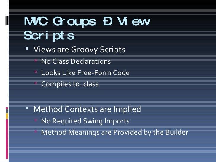 MVC Groups – View Scripts <ul><li>Views are Groovy Scripts </li></ul><ul><ul><li>No Class Declarations </li></ul></ul><ul>...