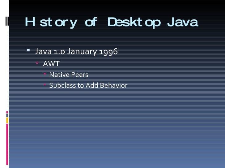 History of Desktop Java <ul><li>Java 1.0 January 1996 </li></ul><ul><ul><li>AWT </li></ul></ul><ul><ul><ul><li>Native Peer...