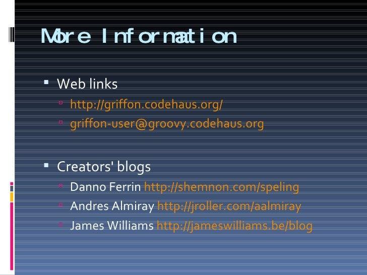 More Information <ul><li>Web links </li></ul><ul><ul><li>http://griffon.codehaus.org/   </li></ul></ul><ul><ul><li>[email_...
