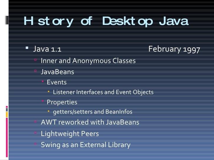 History of Desktop Java <ul><li>Java 1.1    February 1997 </li></ul><ul><ul><li>Inner and Anonymous Classes </li></ul></ul...