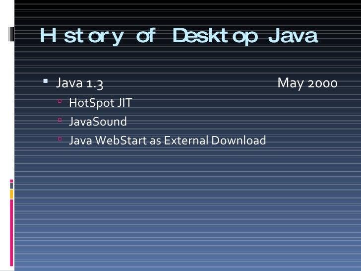 History of Desktop Java <ul><li>Java 1.3    May 2000 </li></ul><ul><ul><li>HotSpot JIT </li></ul></ul><ul><ul><li>JavaSoun...