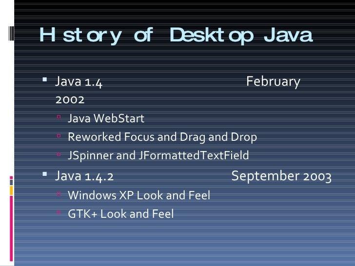 History of Desktop Java <ul><li>Java 1.4    February 2002 </li></ul><ul><ul><li>Java WebStart  </li></ul></ul><ul><ul><li>...
