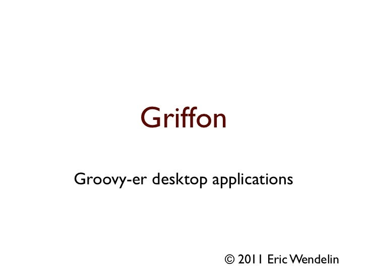 GriffonGroovy-er desktop applications                    © 2011 Eric Wendelin