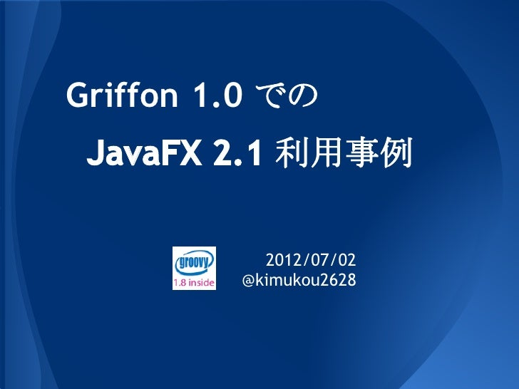 Griffon 1.0 での JavaFX 2.1 利用事例           2012/07/02         @kimukou2628