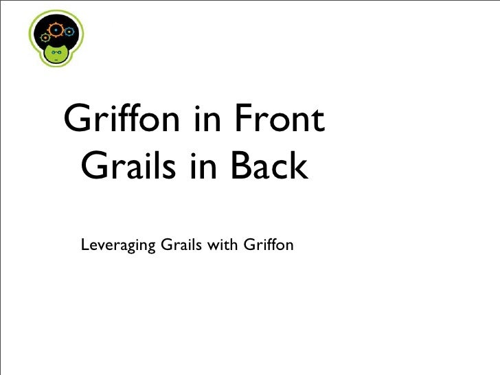 Griffon in Front  Grails in Back  Leveraging Grails with Griffon