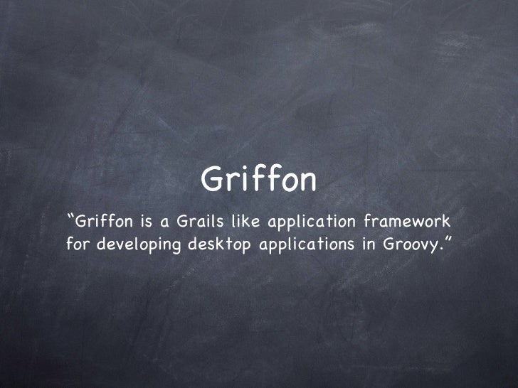 "Griffon <ul><li>""Griffon is a Grails like application framework for developing desktop applications in Groovy."" </li></ul>"