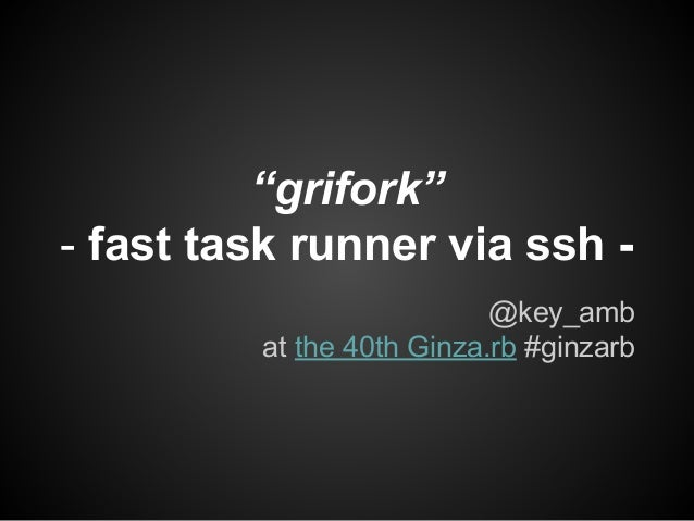 """grifork"" - fast task runner via ssh - @key_amb at the 40th Ginza.rb #ginzarb"