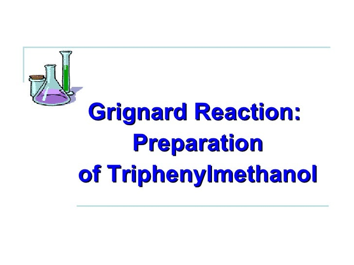the grignard synthesis of triphenylmethanol Triphenylmethanol is a white crystalline aromatic compound, which produces an intensely yellow color in a strong acidic solution due to formation of carbocation, giving the carbon atom significant anionic character and making the grignard reagent both a strong base and a good nucleophile.