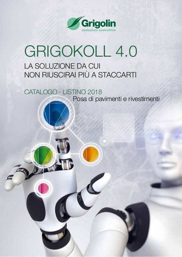 GRIGOKOLL 4.0 LA SOLUZIONE DA CUI NON RIUSCIRAI PIÙ A STACCARTI CATALOGO ∙ LISTINO 2018 Posa di pavimenti e rivestimenti