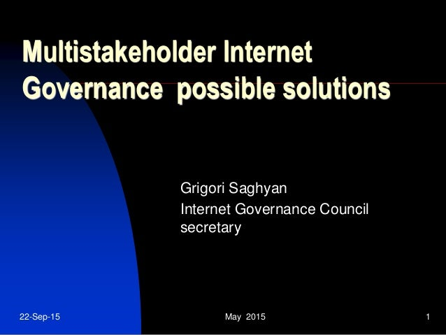 22-Sep-15 May 2015 1 Multistakeholder Internet Governance possible solutions Grigori Saghyan Internet Governance Council s...