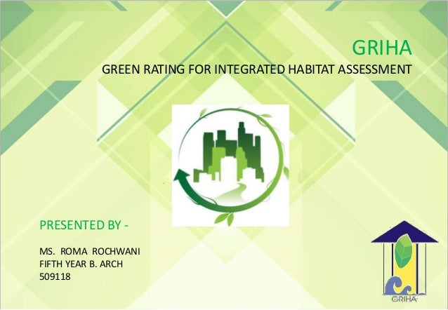 GRIHA GREEN RATING FOR INTEGRATED HABITAT ASSESSMENT PRESENTED BY - MS. ROMA ROCHWANI FIFTH YEAR B. ARCH 509118