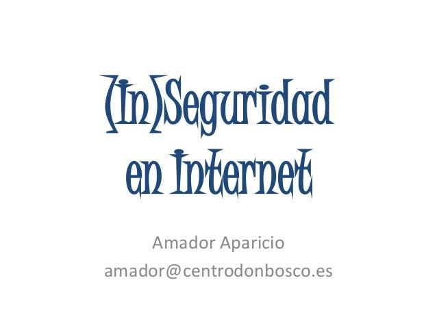 (In)Seguridaden InternetAmador Aparicioamador@centrodonbosco.es