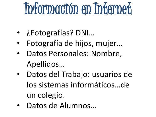 Información en Internet• ¿Fotografías? DNI…• Fotografía de hijos, mujer…• Datos Personales: Nombre,Apellidos…• Datos del T...