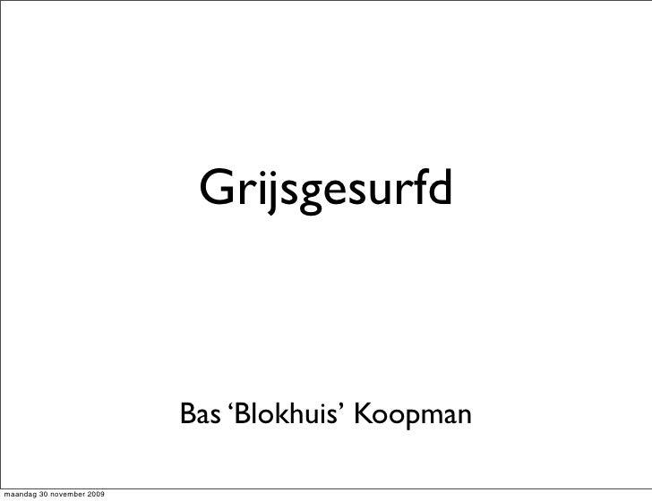 Grijsgesurfd                               Bas 'Blokhuis' Koopman  maandag 30 november 2009