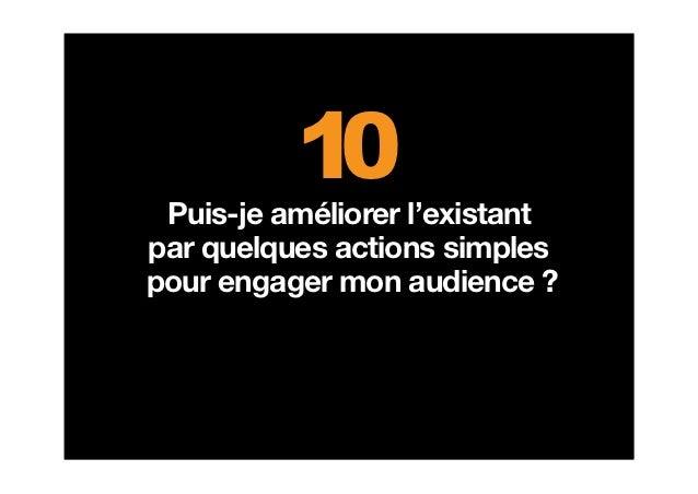 10 Puis-je améliorer l'existantpar quelques actions simplespour engager mon audience ?