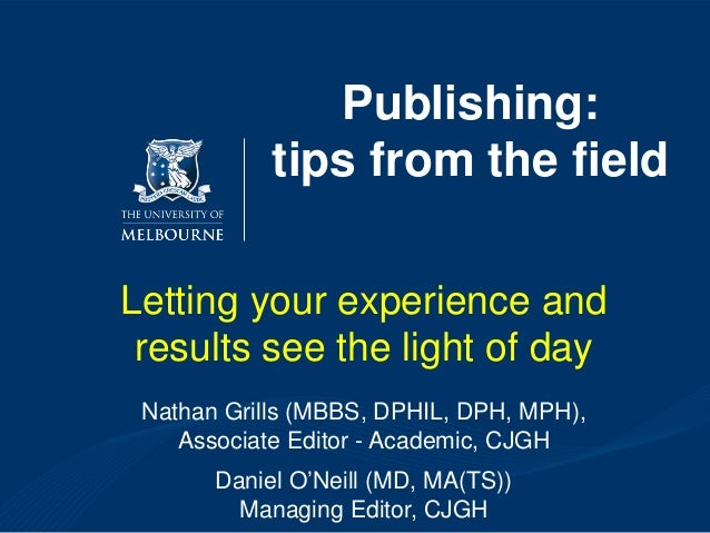 Publishing: tips from the field Letting your experience and results see the light of day Nathan Grills (MBBS, DPHIL, DPH, ...