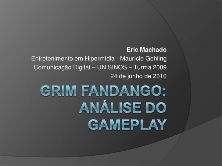 Grim Fandango: Análise do GamePlay<br />Eric Machado<br />Entretenimento em Hipermídia - Maurício Gehling<br />Comunicação...