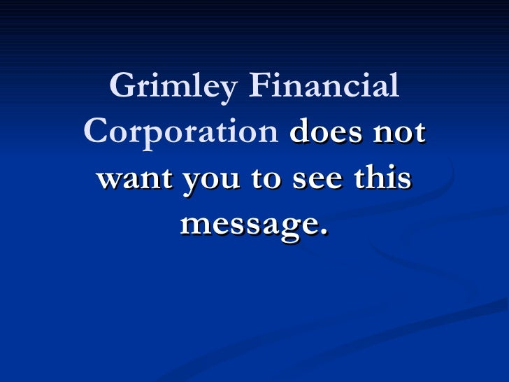 Grimley FinancialCorporation does not want you to see this      message.