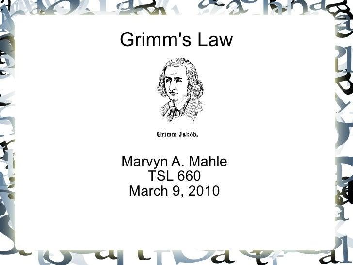 Grimm's Law Marvyn A. Mahle TSL 660 March 9, 2010