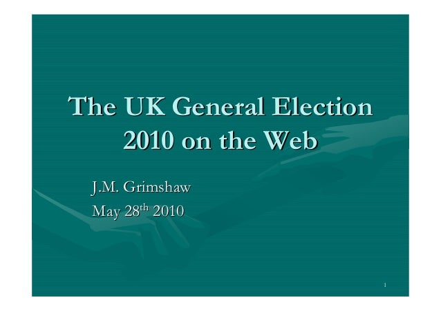 The UK General Election    2010 on the Web J.M. Grimshaw May 28th 2010                          1