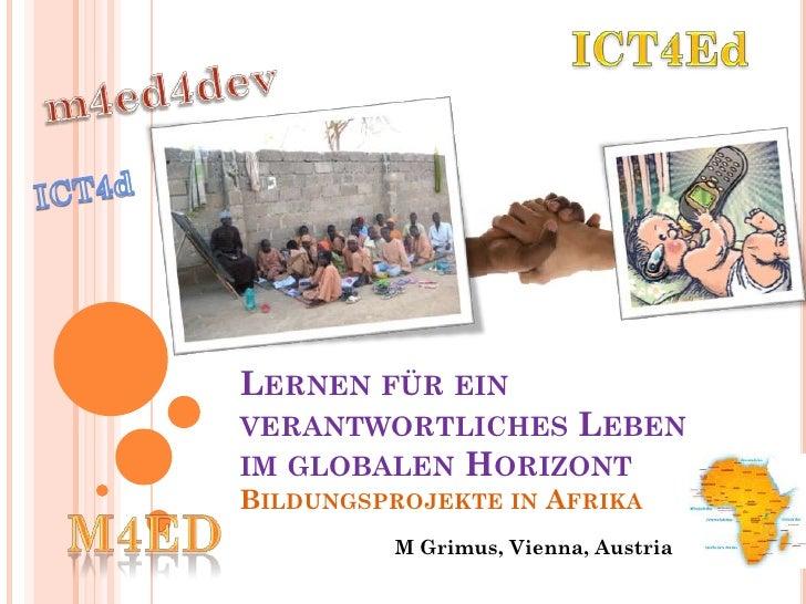 LERNEN FÜR EINVERANTWORTLICHES LEBENIM GLOBALEN HORIZONTBILDUNGSPROJEKTE IN AFRIKA         M Grimus, Vienna, Austria