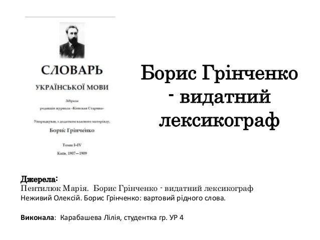 Борис Грінченко                                   - видатний                                  лексикографДжерела:Пентилюк ...