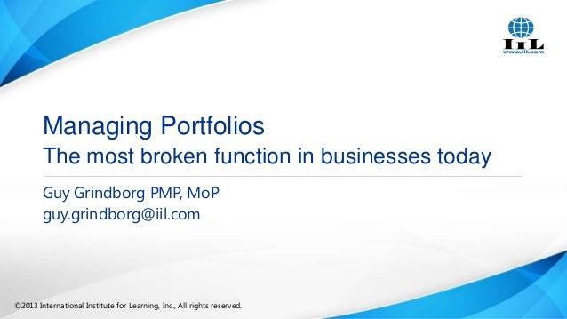 Managing Portfolios The most broken function in businesses today Guy Grindborg PMP, MoP guy.grindborg@iil.com  ©2013 Inter...