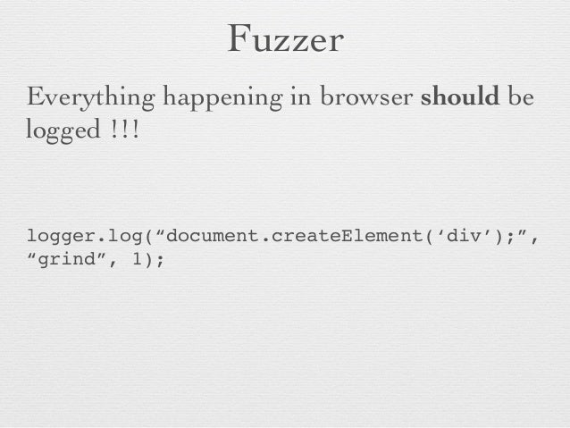 """Fuzzer  Everything happening in browser should be logged !!!    logger.log(""""document.createElement('div');"""", """"grind"""", 1..."""