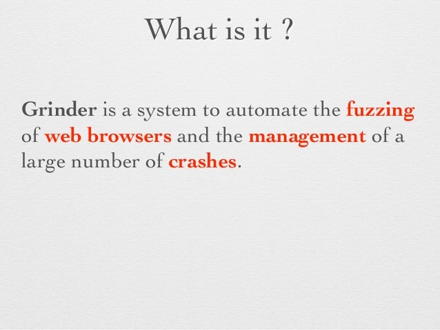What is it ?  Grinder is a system to automate the fuzzing of web browsers and the management of a large number of crashes...