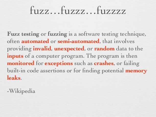 fuzz…fuzzz…fuzzzz  Fuzz testing or fuzzing is a software testing technique, often automated or semi-automated, that invol...
