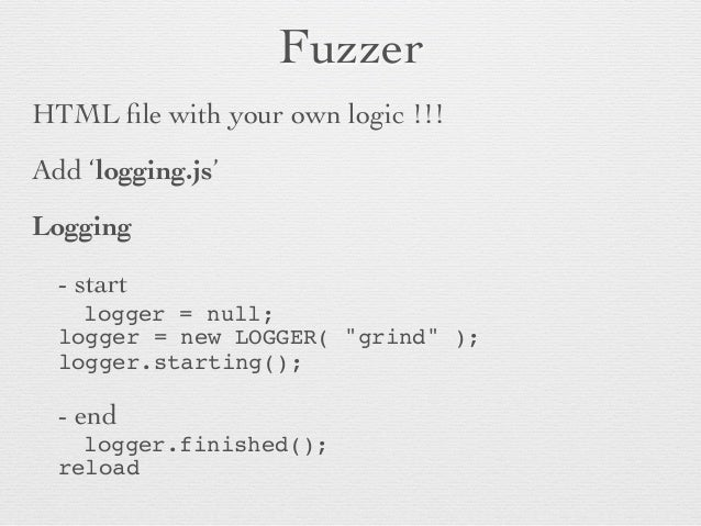 Fuzzer  HTML file with your own logic !!!  Add 'logging.js'   Logging    - start       logger = null;! !!logger = n...
