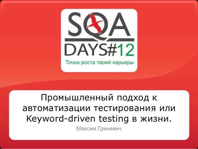 Промышленный подход кавтоматизации тестирования или Keyword-driven testing в жизни.           Максим Гриневич