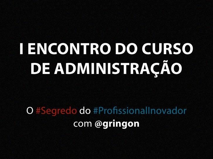 I ENCONTRO DO CURSO  DE ADMINISTRAÇÃOO #Segredo do #Pro ssionalInovador         com @gringon