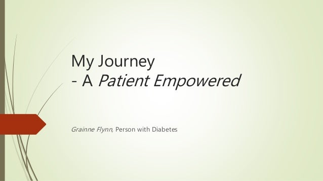 My Journey - A Patient Empowered Grainne Flynn, Person with Diabetes