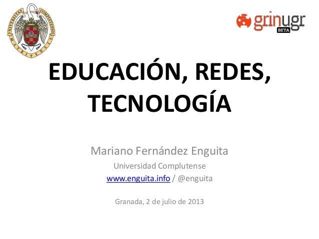 EDUCACIÓN, REDES, TECNOLOGÍA Mariano Fernández Enguita Universidad Complutense www.enguita.info / @enguita Granada, 2 de j...
