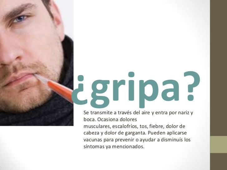 ¿gripa?<br />Se transmite a través del aire y entra por nariz y boca. Ocasiona dolores musculares, escalofríos, tos, fiebr...