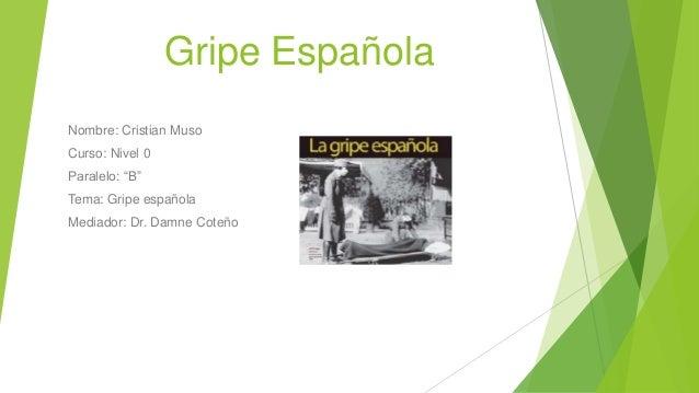 "Gripe Española Nombre: Cristian Muso Curso: Nivel 0 Paralelo: ""B"" Tema: Gripe española Mediador: Dr. Damne Coteño"