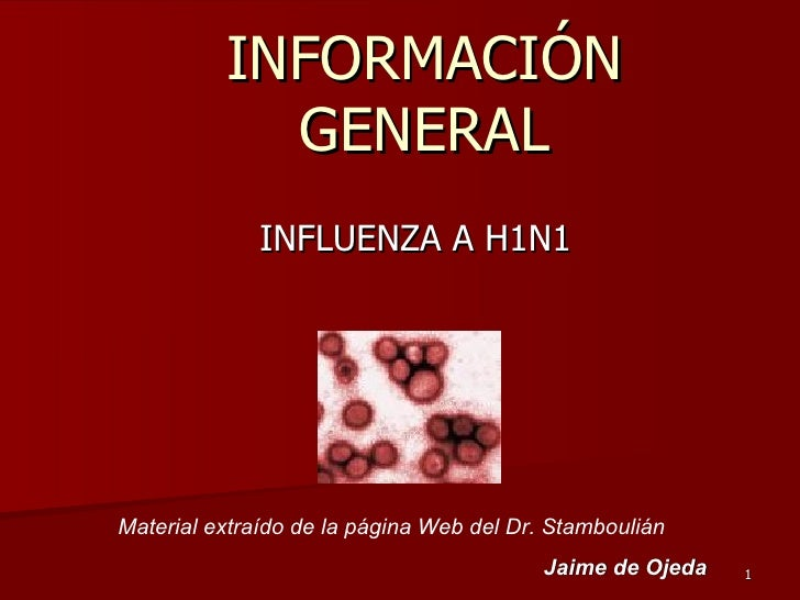 INFORMACIÓN GENERAL INFLUENZA A H1N1 Material extraído de la página Web del Dr. Stamboulián Jaime de Ojeda