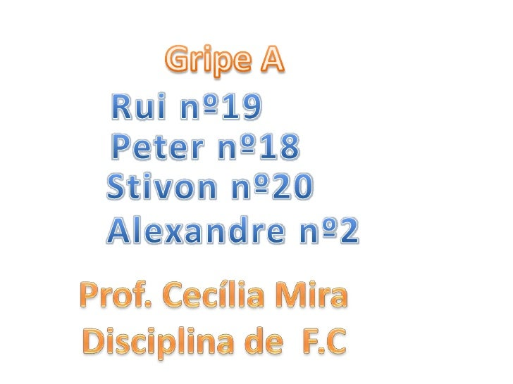 Gripe A<br />Rui nº19<br />Peter nº18<br />Stivon nº20<br />Alexandre nº2<br />Prof. Cecília Mira<br />Disciplina de  F.C<...
