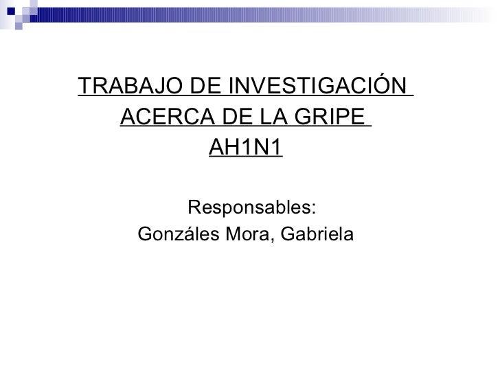 <ul><li>TRABAJO DE INVESTIGACIÓN  </li></ul><ul><li>ACERCA DE LA GRIPE  </li></ul><ul><li>AH1N1 </li></ul><ul><li>Responsa...