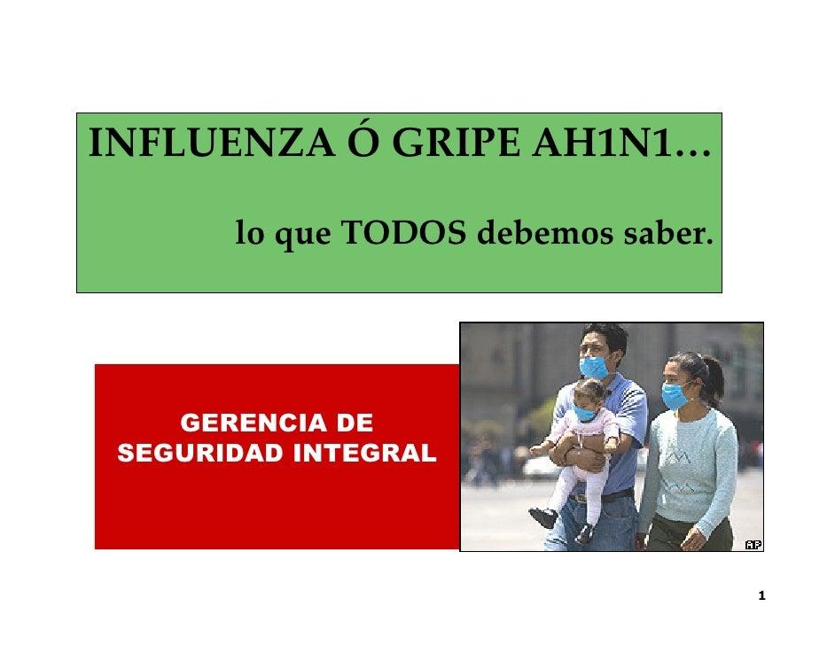 INFLUENZA Ó GRIPE AH1N1…         lo que TODOS debemos saber.         GERENCIA DE  SEGURIDAD INTEGRAL                      ...