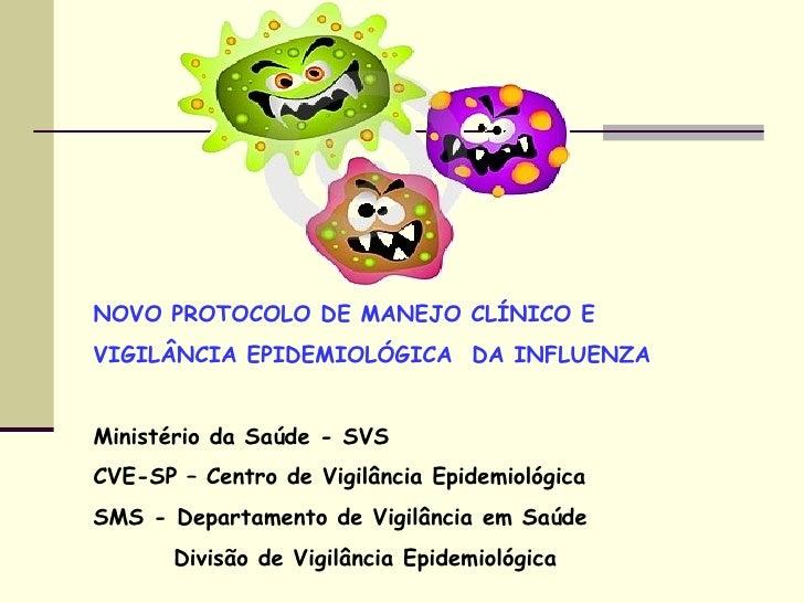 NOVO PROTOCOLO DE MANEJO CLÍNICO E  VIGILÂNCIA EPIDEMIOLÓGICA  DA INFLUENZA Ministério da Saúde - SVS CVE-SP – Centro de V...