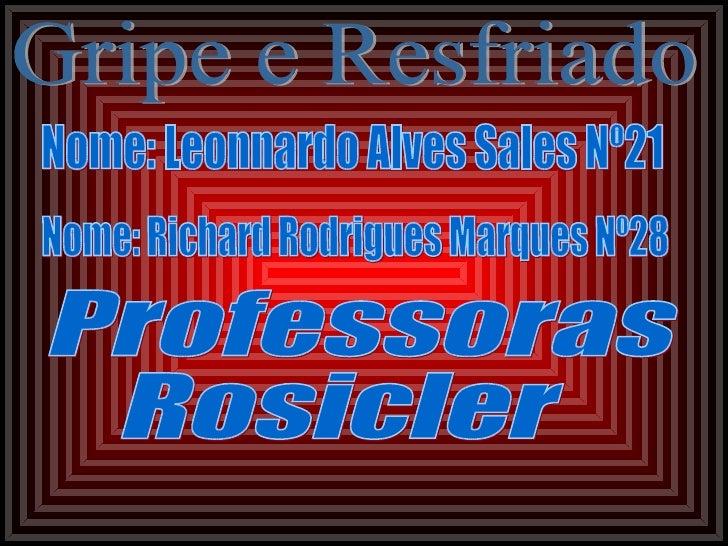Nome: Leonnardo Alves Sales Nº21 Nome: Richard Rodrigues Marques Nº28 Professoras  Rosicler Gripe e Resfriado