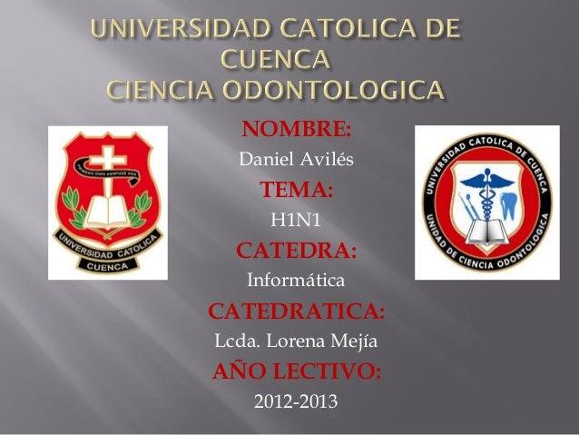 NOMBRE: Daniel Avilés TEMA: H1N1 CATEDRA: Informática CATEDRATICA: Lcda. Lorena Mejía AÑO LECTIVO: 2012-2013