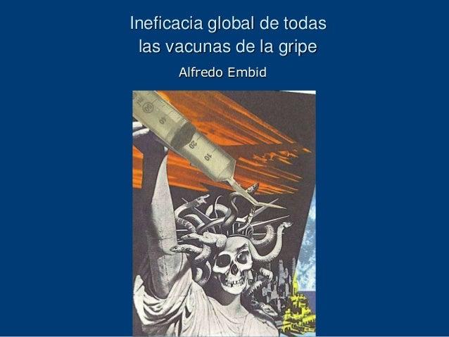 Ineficacia global de todas las vacunas de la gripe      Alfredo Embid
