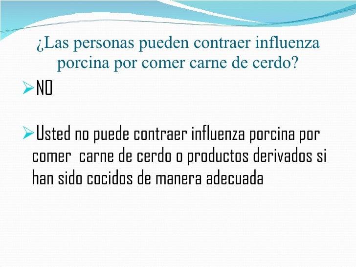 ¿Las personas pueden contraer influenza porcina por comer carne de cerdo? <ul><li>NO </li></ul><ul><li>Usted no puede cont...